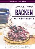 Zuckerfrei Backen - Kuchenrezepte: 27 einfache Kuchen ohne Zucker für Familie, Kinder und Diabetiker.: Zuckerfrei leben, gesund ernähren: trotzdem süß und lecker, inkl. vegane Rezepte.