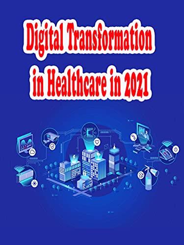Digital Transformation in Healthcare in 2021: healthcare digital transformation (English Edition)