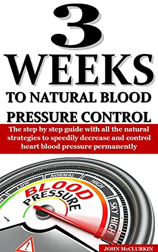 3 WEEKS TO NATURAL BLOOD PRESSURE CONTROL: The step by step guide with all the natural strategies to speedily decrease and control heart blood pressure permanently by [JOHN  McCLURKIN]