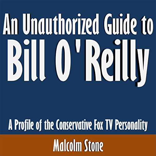 An Unauthorized Guide to Bill O'Reilly: A Profile of the Conservative Fox TV Personality cover art