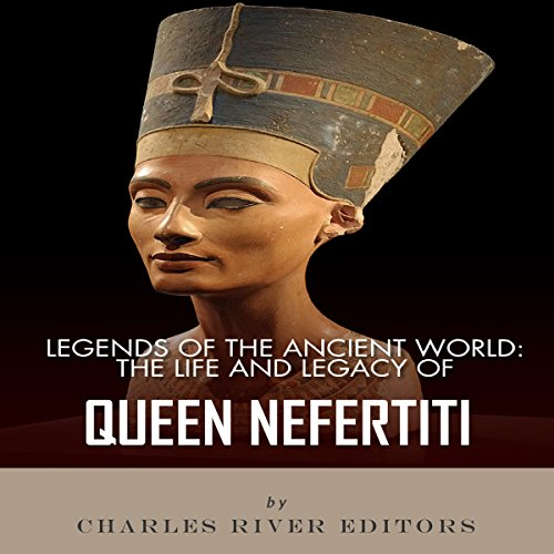 Legends of the Ancient World: The Life and Legacy of Queen Nefertiti cover art
