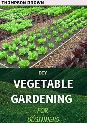 DIY VEGETABLE GARDENING FOR BEGINNERS : A Complex Guide To Grow Vegetables At Home