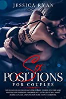 Sex Positions For Couples: The Shameless Guide for Men and Women to Deep into the Most Exciting Sex Positions and Dirty Sexy Games That Will Make Desire Explode, Enjoying Sex More Than Ever Before