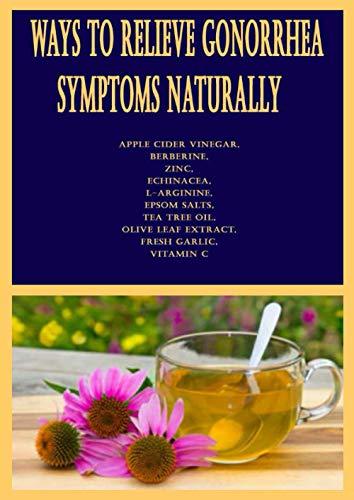Ways to Relieve Gonorrhea Symptoms Naturally: Apple Cider Vinegar, Berberine, Zinc, Echinacea, L-arginine, Epsom Salts, Tea Tree Oil, Olive Leaf Extract, Fresh Garlic, Vitamin C