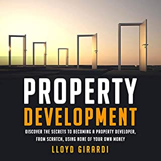 Property Development     Discover the Secrets to Becoming a Property Developer, from Scratch, Using None of Your Own Money              By:                                                                                                                                 Lloyd Girardi                               Narrated by:                                                                                                                                 Lloyd Girardi                      Length: 7 hrs and 18 mins     9 ratings     Overall 5.0
