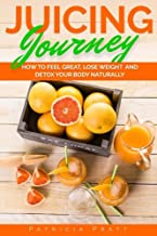 Juicing Journey - How to Feel Great, Lose Weight and Detox Your Body Naturally: (The Essential Guide to Juicing for Beginners) (Volume 1)