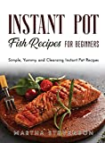 Instant Pot Fish Recipes for Beginners: Simple, Yummy and Cleansing Instant Pot Recipes