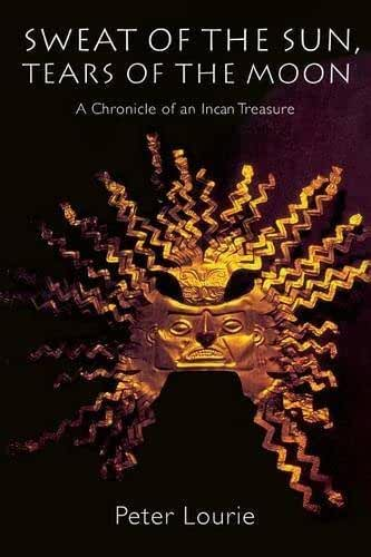 [Sweat of the Sun, Tears of the Moon: Chronicle of an Incan Treasure: A Chronicle of an Incan Treasure] [By: Lourie, Peter] [June, 1998]