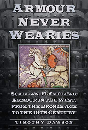Armour Never Wearies Scale and Lamellar Armour in the West, from the Bronze Age to the 19th Century