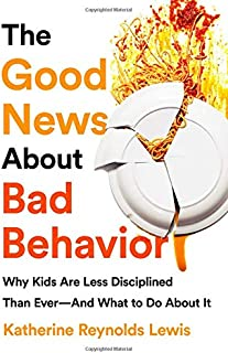 The Good News About Bad Behavior: Why Kids Are Less Disciplined Than Ever And What to Do About It