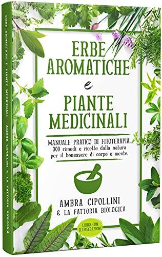 ERBE AROMATICHE E PIANTE MEDICINALI: Manuale pratico di fitoterapia. 300 rimedi e ricette dalla natura per il benessere di corpo e mente.