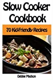Slow Cooker Cookbook: 70 Kid-Friendly Slow Cooker Recipes (Family Cooking Series) (Volume 10)