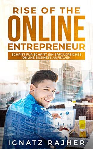 Rise of the Online Entrepreneur: Schritt für Schritt ein erfolgreiches Online Business aufbauen - Online Geld verdienen durch passives Einkommen!