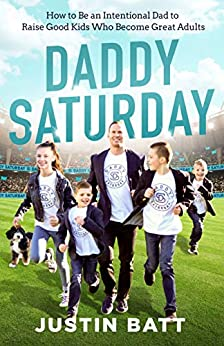 Daddy Saturday: How to Be an Intentional Dad to Raise Good Kids Who Become Great Adults by [Justin Batt]
