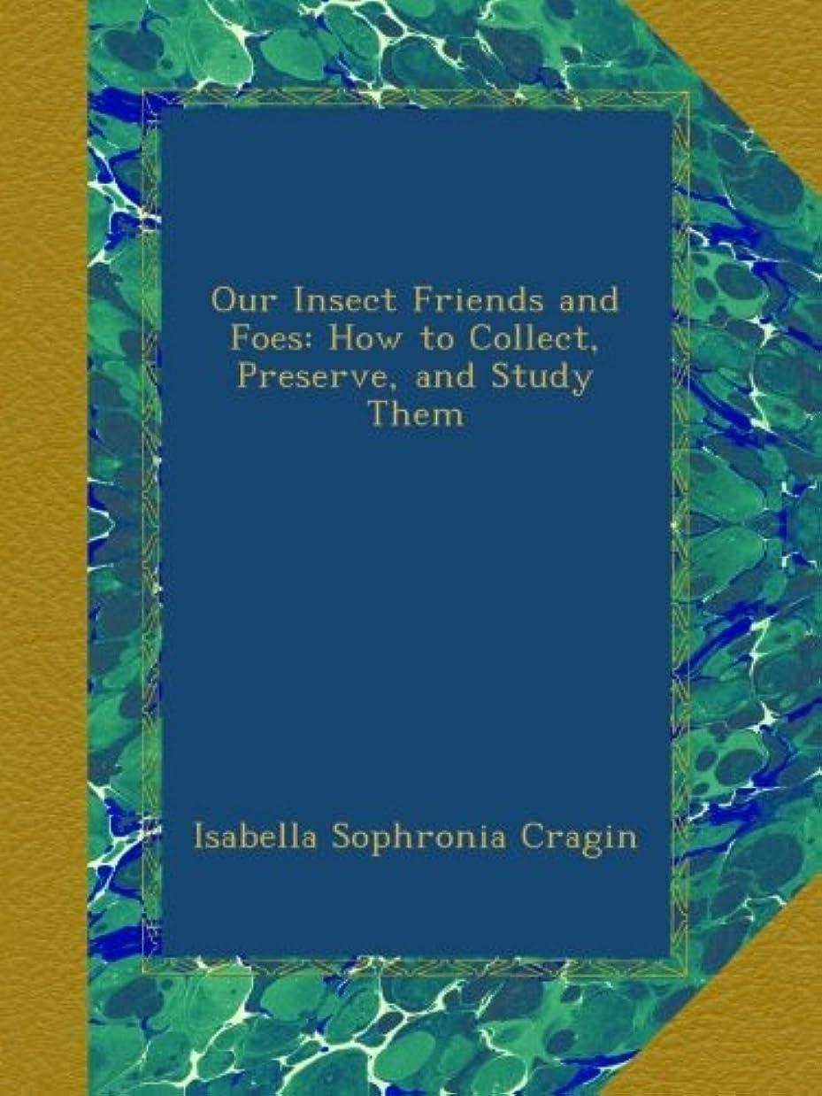 満足アセ気味の悪いOur Insect Friends and Foes: How to Collect, Preserve, and Study Them