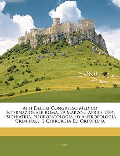 Atti Dell'xi Congresso Medico Internazionale Roma, 29 Marzo-5 Aprile 1894: Psichiatria, Neuropatologia Ed Antropologia Criminale, E Chirurgia Ed Ortopedia
