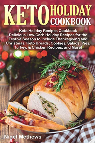 Keto Holiday Recipes Cookbook: Delicious Low-Carb Holiday Recipes for the Festive Season to Include Thanksgiving and Christmas. Keto Breads, Cookies, ... More (simple & easy ideas) (Holiday Cooking)