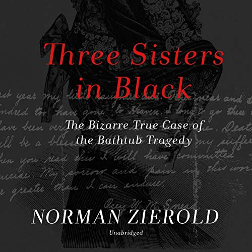 Three Sisters in Black     The Bizarre True Case of the Bathtub Tragedy              By:                                                                                                                                 Norman Zierold                               Narrated by:                                                                                                                                 Gabrielle de Cuir                      Length: 7 hrs     Not rated yet     Overall 0.0