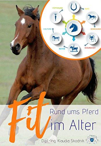 Rund ums Pferd - Fit im Alter: Rund um Fütterung, Bewegungsapparat, Reiten, Haltung, Gesundheit und Hufe