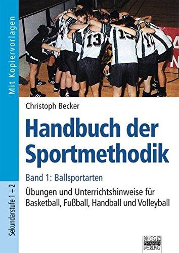 Handbuch der Sportmethodik: Band 1 - Ballsportarten: Übungen und Unterrichtshinweise für Basketball, Fußball, Handball und Volleyball