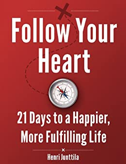 Follow Your Heart: 21 Days to a Happier, More Fulfilling Life by [Henri Junttila]