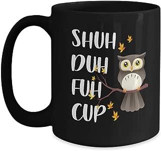 Shuh Duh Fuh Cup Owl Mug- Best Owl Gifts Ideas For Men, Women, Dad, Mom, Husband, Wife, Him, Her, Guys, Sister, Son for Christmas - Funny Owl Coffee Mug Tea Cup 15 OZ Black