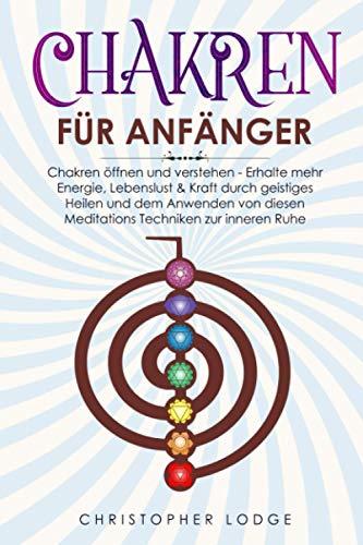 Chakren für Anfänger: Chakren öffnen und verstehen - Erhalte mehr Energie, Lebenslust & Kraft