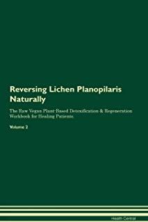 Reversing Lichen Planopilaris Naturally The Raw Vegan Plant-Based Detoxification & Regeneration Workbook for Healing Patients. Volume 2