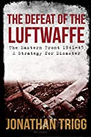 The Defeat of the Luftwaffe: The Eastern Front, 1941-45, a Strategy for Disaster