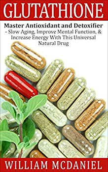 Glutathione  Master Antioxidant and Detoxifier - Slow Aging Improve Mental Function & Increase Energy With This Universal Natural Drug  Antioxidant Vitamins Alternative Medicine Nutrition