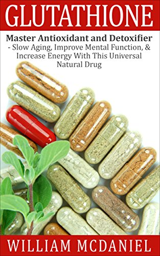 Glutathione: Master Antioxidant and Detoxifier - Slow Aging, Improve Mental Function, & Increase Energy With This Universal Natural Drug (Antioxidant, Vitamins, Alternative Medicine, Nutrition)