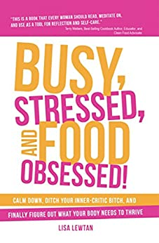 Busy, Stressed, and Food Obsessed!: Calm Down, Ditch Your Inner-Critic Bitch, and Finally Figure Out What Your Body Needs to Thrive by [Lisa Lewtan]