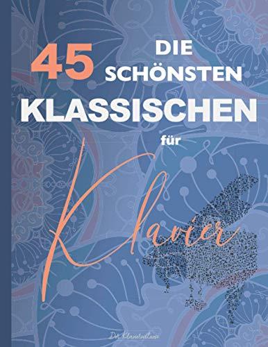 Die 45 Schönsten Klassischen für Klavier: Chopin, Bach, Mozart, Beethoven, Mendelssohn, Wagner, Liszt, Schumann, Debussy, Tschaikowski, Schubert, Strauss, Brahms, Grieg