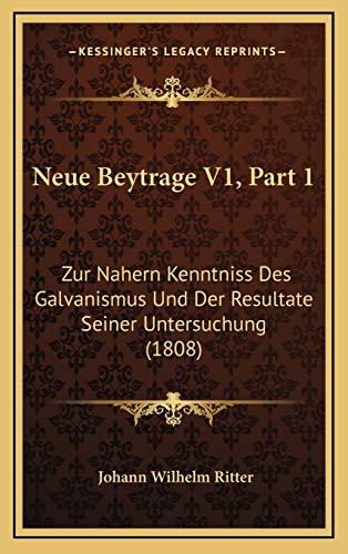 Neue Beytrage V1, Part 1: Zur Nahern Kenntniss Des Galvanismus Und Der Resultate Seiner Untersuchung (1808)