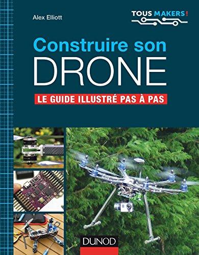 Construire son drone - Le guide illustré pas à pas: Le guide illustré pas à pas