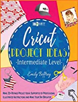 Cricut Project Ideas [Intermediate Level]: Make 20+ Refined Project Ideas Supported by Professional Illustrated Instructions and Make Your Day Brighter
