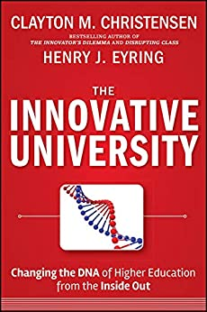 The Innovative University: Changing the DNA of Higher Education from the Inside Out by [Clayton M. Christensen, Henry J. Eyring]