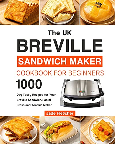 The UK Breville Sandwich Maker Cookbook For Beginners: 1000-Day Tasty Recipes for Your Breville Sandwich/Panini Press and Toastie Maker