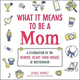 What It Means to Be a Mom: A Celebration of the Humor, Heart (and Chaos) of Motherhood