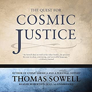 The Quest for Cosmic Justice                   By:                                                                                                                                 Thomas Sowell                               Narrated by:                                                                                                                                 Robertson Dean                      Length: 5 hrs and 51 mins     19 ratings     Overall 4.9