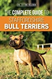 The Complete Guide to Staffordshire Bull Terriers: Finding, Training, Feeding, Caring for, and Loving your new Staffie.