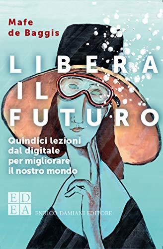 Libera il futuro: Quindici lezioni dal digitale per migliora