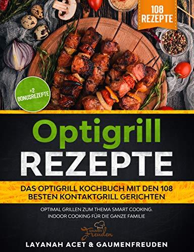 Optigrill Rezepte - Das Optigrill Kochbuch mit den 108 besten Kontaktgrill Gerichten: Optimal grillen zum Thema Smart Cooking. Indoor Cooking für die ganze Familie