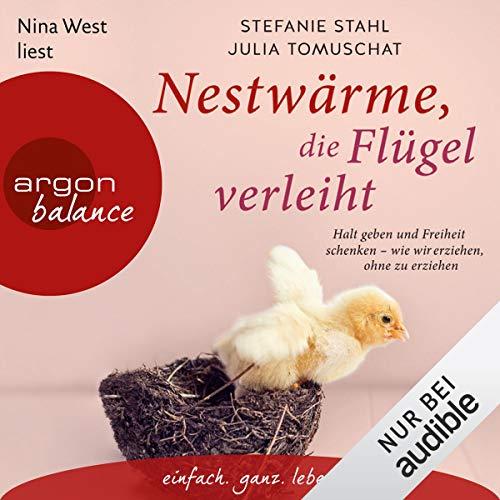 Nestwärme, die Flügel verleiht: Halt geben und Freiheit schenken - wie wir erziehen, ohne zu erziehen