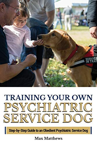 Training Your Own Psychiatric Service Dog: Step By Step Guide To Training Your Own Psychiatric Service Dog