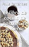 El libro de cocina de postres de invierno: Cocinando y horneando como los profesionales de los postres. Cocinar de una manera barata, rápida y fácil de explicar.