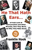 He That Hath Ears: A Fresh Look At Reincarnation and Other Miracles, How They Work and Why They make Sense