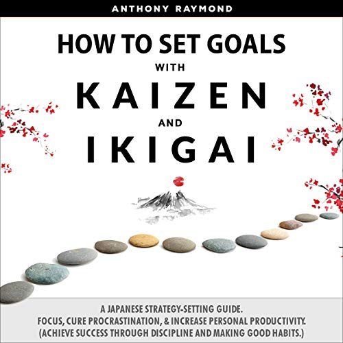 How to Set Goals with Kaizen & Ikigai: A Japanese Strategy-Setting Guide. Focus, Cure Procrastination, & Increase Personal Productivity. (Achieve Success Through Discipline and Making Good Habits.)