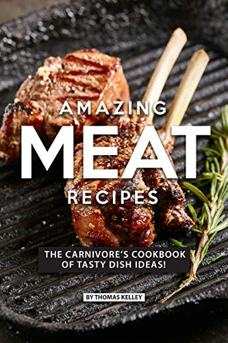 AMAZING MEAT RECIPES: The Carnivore's Cookbook of Tasty Dish Ideas! (English Edition)