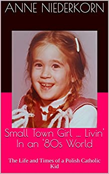 Small Town Girl … Livin' In an '80s World: The Life and Times of a Polish Catholic Kid by [Anne Niederkorn]